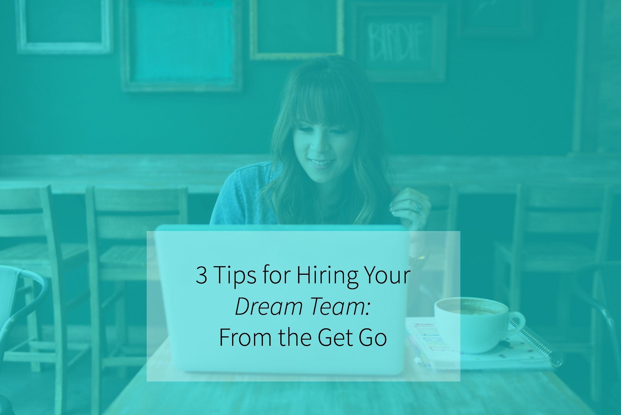 3 Tips for Hiring Your Dream Team